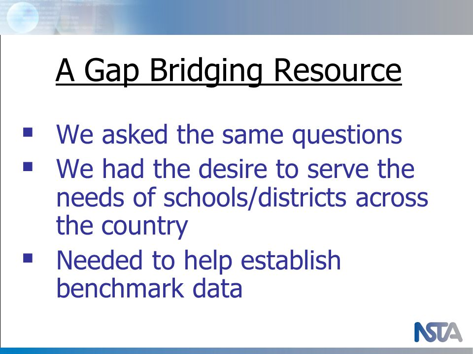 A Gap Bridging Resource  We asked the same questions  We had the desire to serve the needs of schools/districts across the country  Needed to help establish benchmark data