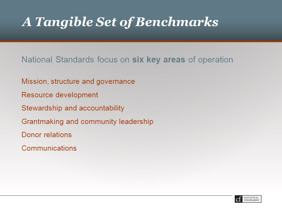 National Standards focus on six key areas of operation Mission, structure and governance Resource development Stewardship and accountability Grantmaking and community leadership Donor relations Communications A Tangible Set of Benchmarks