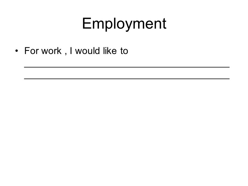 Employment For work, I would like to ______________________________________ ______________________________________