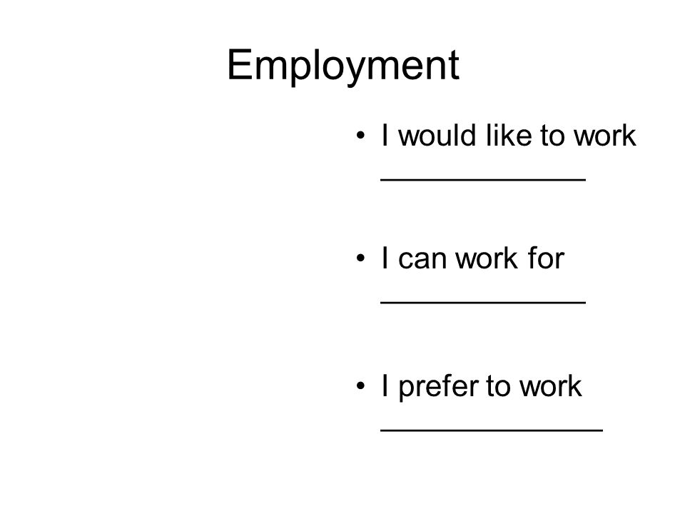 Employment I would like to work ____________ I can work for ____________ I prefer to work _____________