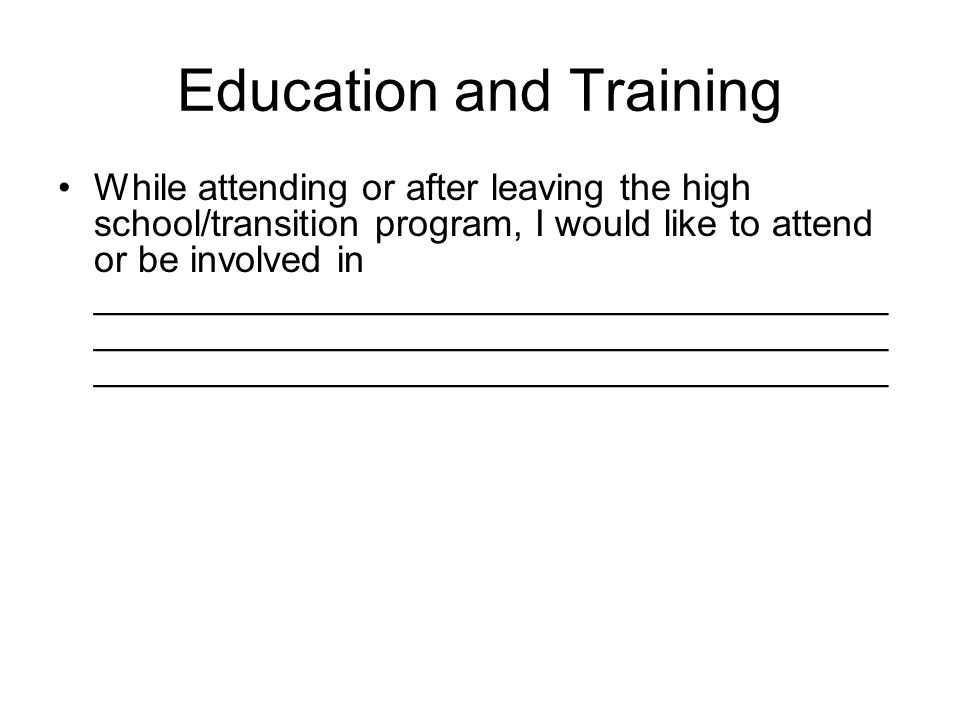 Education and Training While attending or after leaving the high school/transition program, I would like to attend or be involved in ______________________________________ ______________________________________ ______________________________________