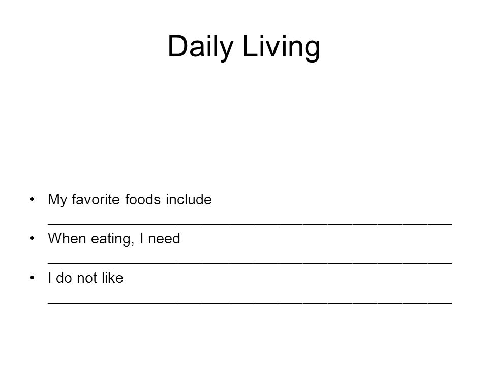 Daily Living My favorite foods include _________________________________________________ When eating, I need _________________________________________________ I do not like _________________________________________________