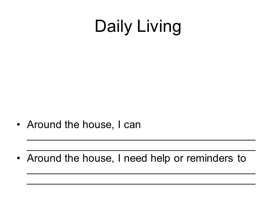 Daily Living Around the house, I can ______________________________________ ______________________________________ Around the house, I need help or reminders to ______________________________________ ______________________________________