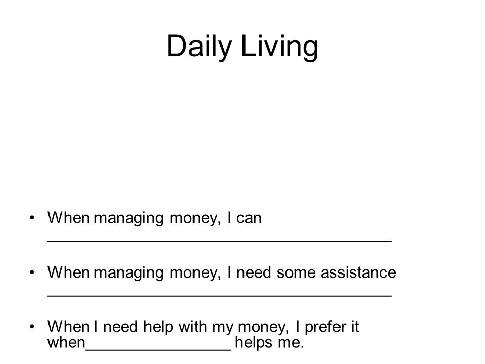 Daily Living When managing money, I can ______________________________________ When managing money, I need some assistance ______________________________________ When I need help with my money, I prefer it when________________ helps me.