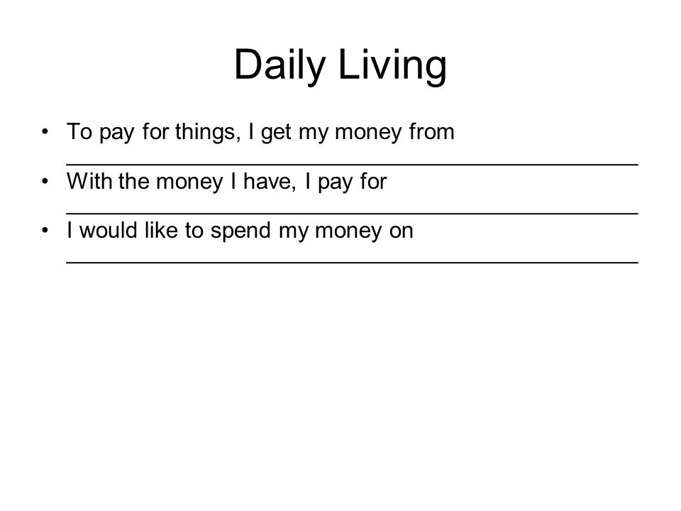 Daily Living To pay for things, I get my money from _____________________________________________ With the money I have, I pay for _____________________________________________ I would like to spend my money on _____________________________________________