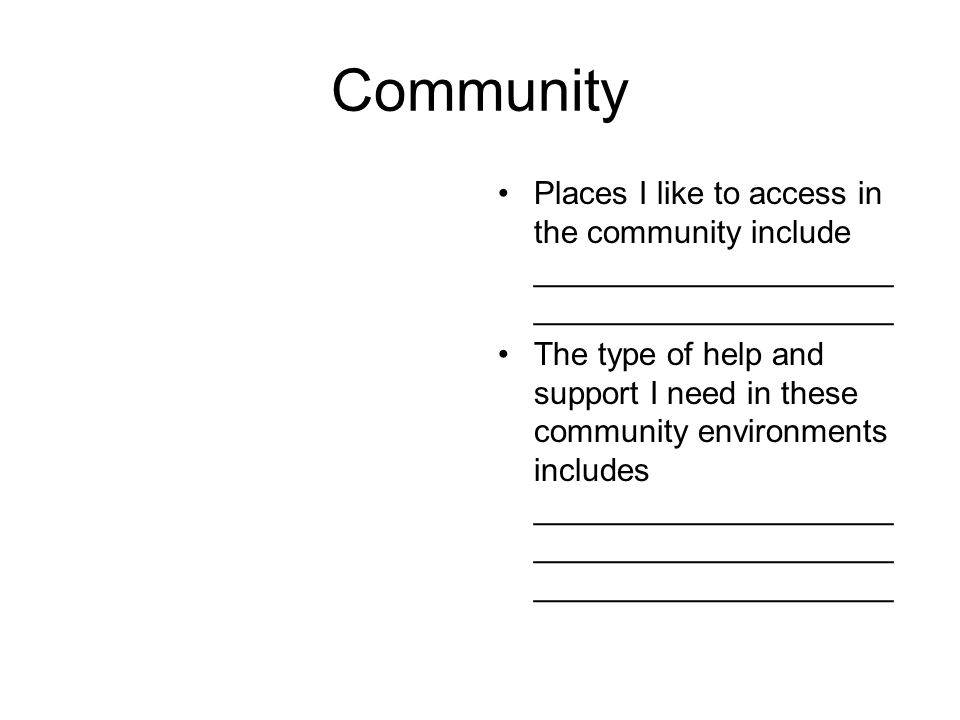 Community Places I like to access in the community include ____________________ ____________________ The type of help and support I need in these community environments includes ____________________ ____________________ ____________________