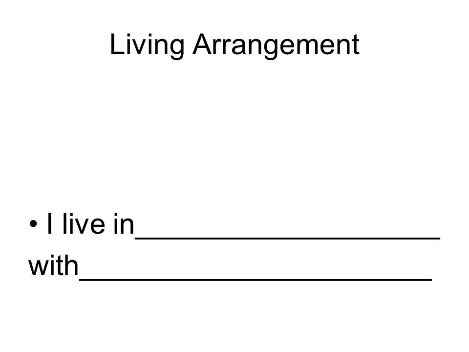 Living Arrangement I live in___________________ with______________________