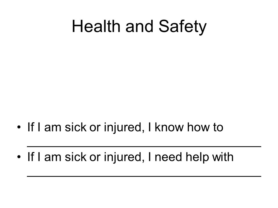 Health and Safety If I am sick or injured, I know how to __________________________________ If I am sick or injured, I need help with __________________________________