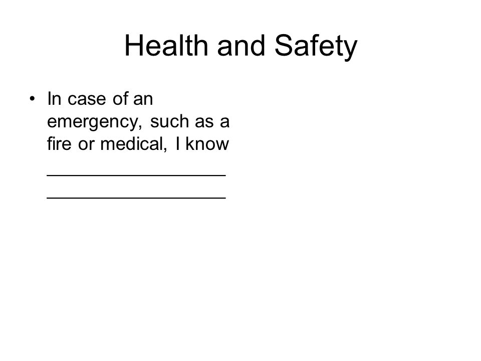 Health and Safety In case of an emergency, such as a fire or medical, I know _________________ _________________