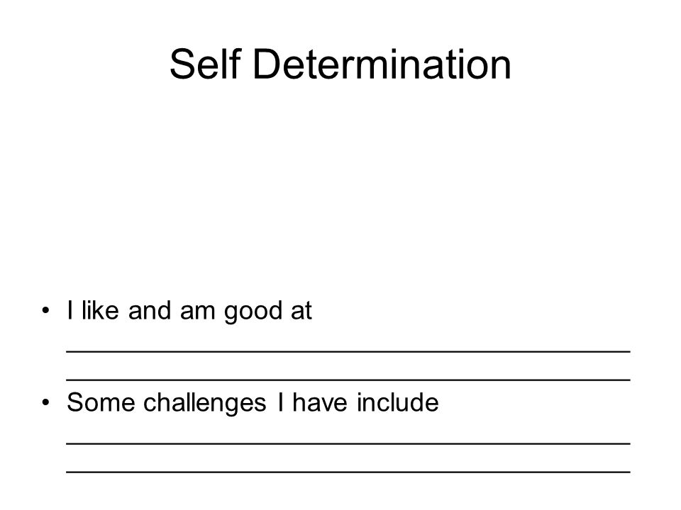 Self Determination I like and am good at ______________________________________ ______________________________________ Some challenges I have include ______________________________________ ______________________________________