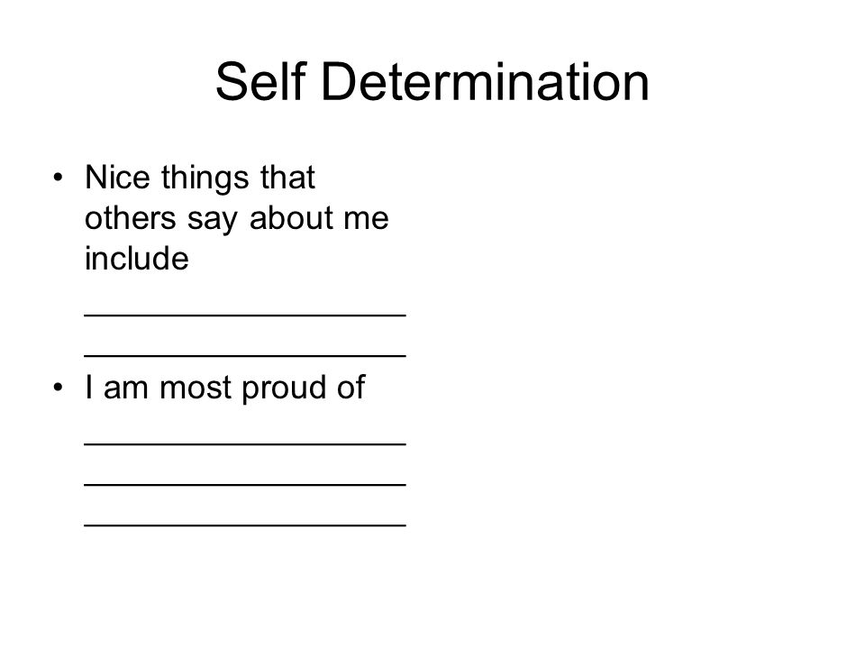 Self Determination Nice things that others say about me include _________________ _________________ I am most proud of _________________ _________________ _________________