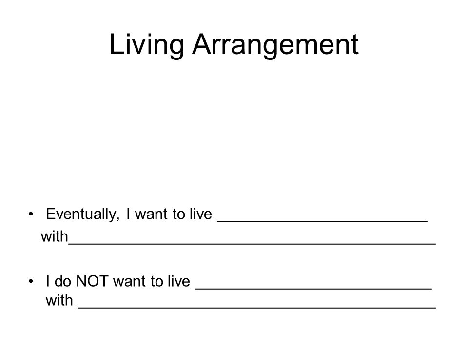 Living Arrangement Eventually, I want to live ________________________ with__________________________________________ I do NOT want to live ___________________________ with _________________________________________