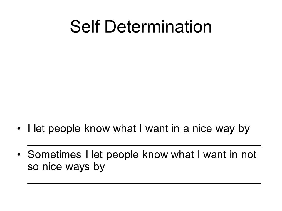 Self Determination I let people know what I want in a nice way by ______________________________________ Sometimes I let people know what I want in not so nice ways by ______________________________________