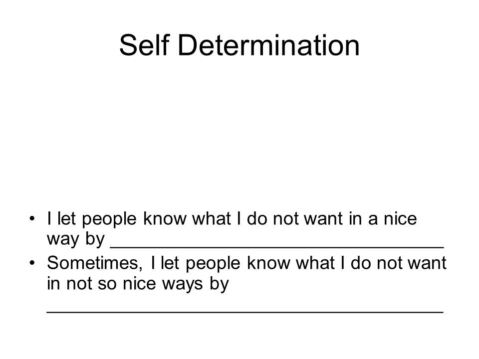 Self Determination I let people know what I do not want in a nice way by ________________________________ Sometimes, I let people know what I do not want in not so nice ways by ______________________________________