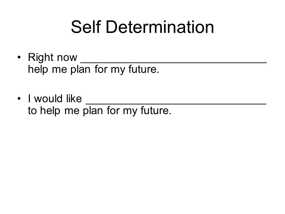 Self Determination Right now ______________________________ help me plan for my future.