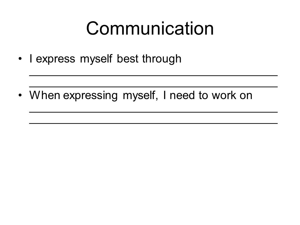 Communication I express myself best through ______________________________________ ______________________________________ When expressing myself, I need to work on ______________________________________ ______________________________________