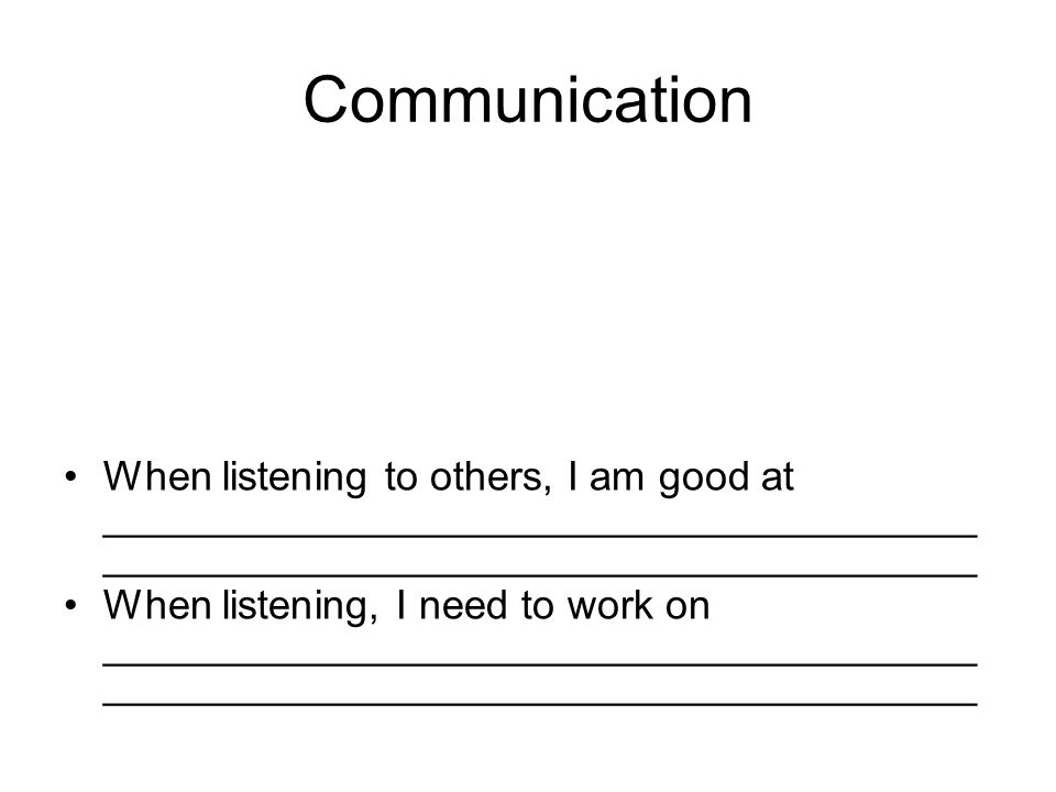 Communication When listening to others, I am good at ______________________________________ ______________________________________ When listening, I need to work on ______________________________________ ______________________________________