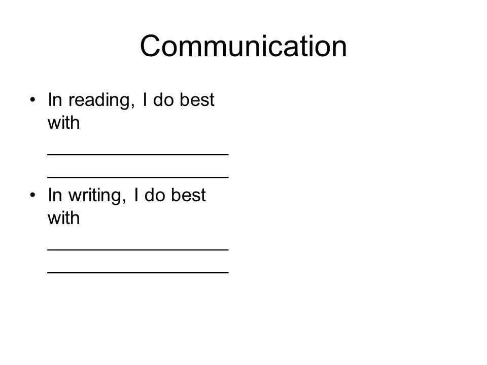 Communication In reading, I do best with _________________ _________________ In writing, I do best with _________________ _________________