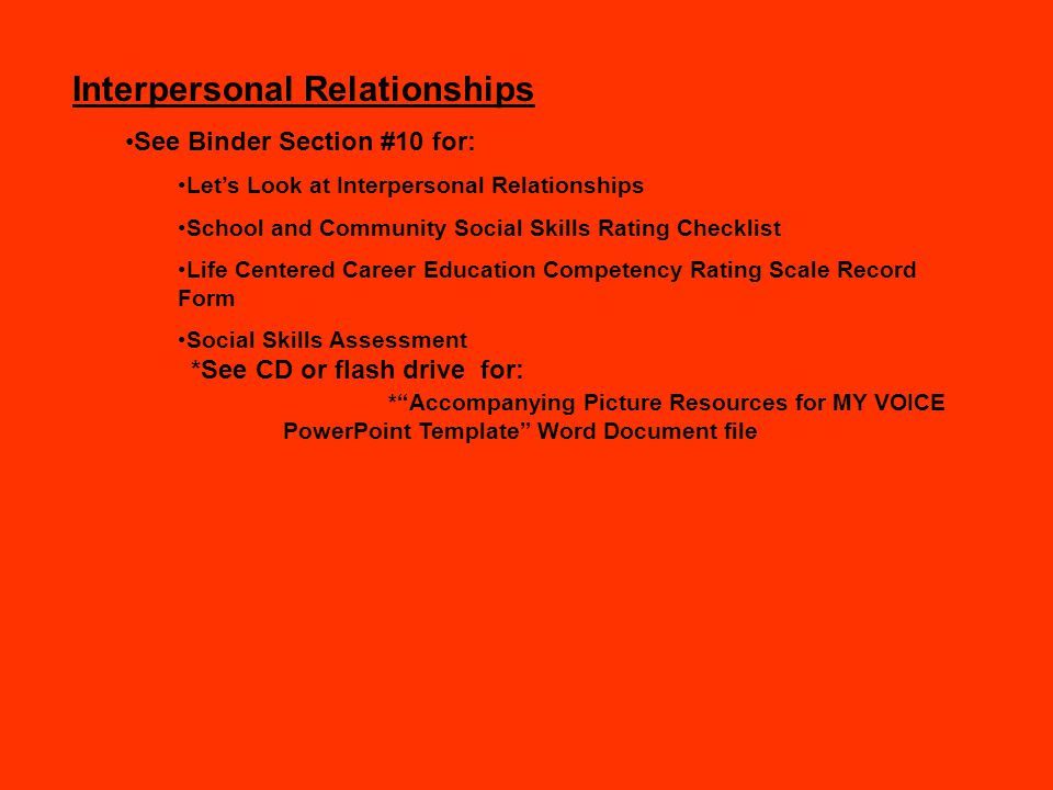 Interpersonal Relationships See Binder Section #10 for: Let's Look at Interpersonal Relationships School and Community Social Skills Rating Checklist Life Centered Career Education Competency Rating Scale Record Form Social Skills Assessment *See CD or flash drive for: * Accompanying Picture Resources for MY VOICE PowerPoint Template Word Document file