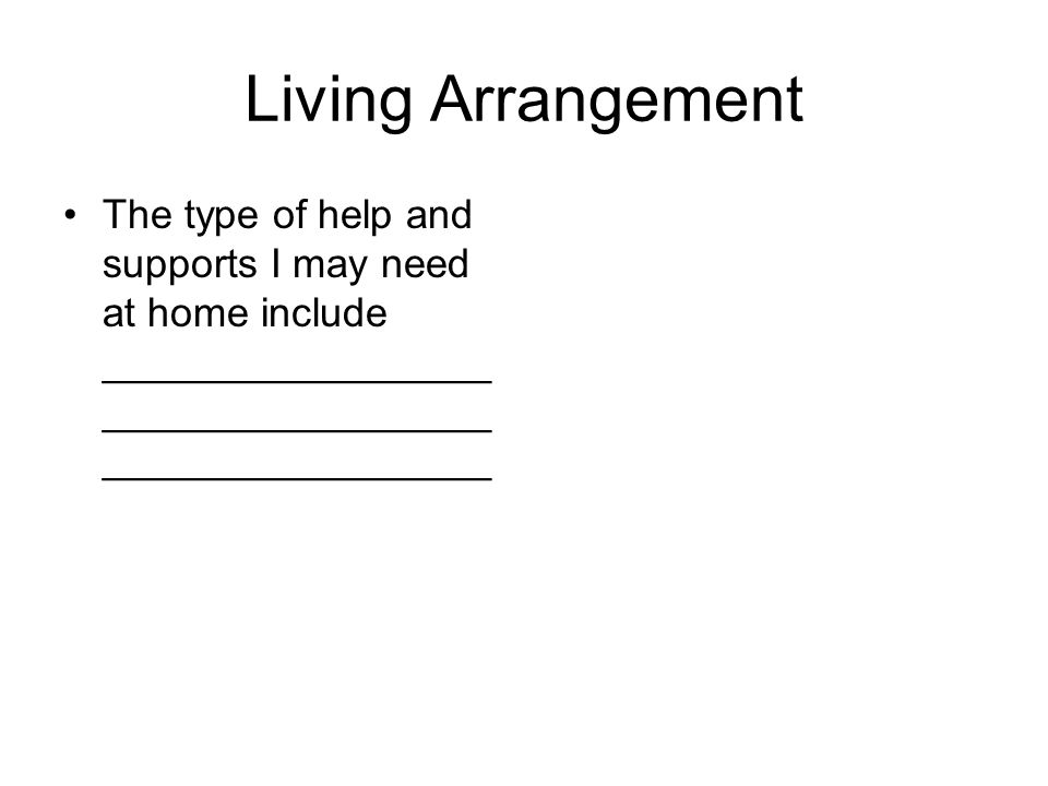 Living Arrangement The type of help and supports I may need at home include _________________ _________________ _________________