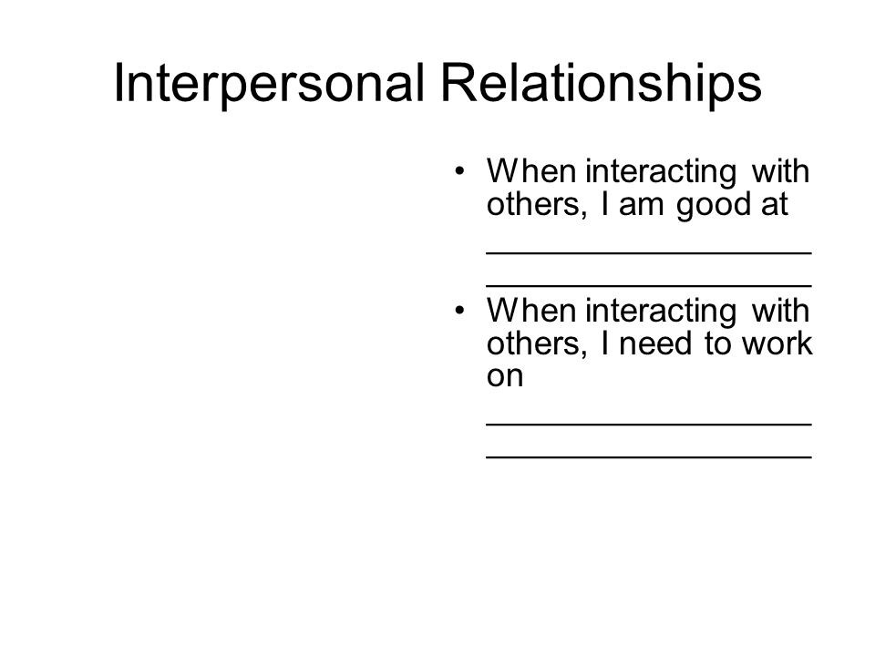 Interpersonal Relationships When interacting with others, I am good at _________________ _________________ When interacting with others, I need to work on _________________ _________________