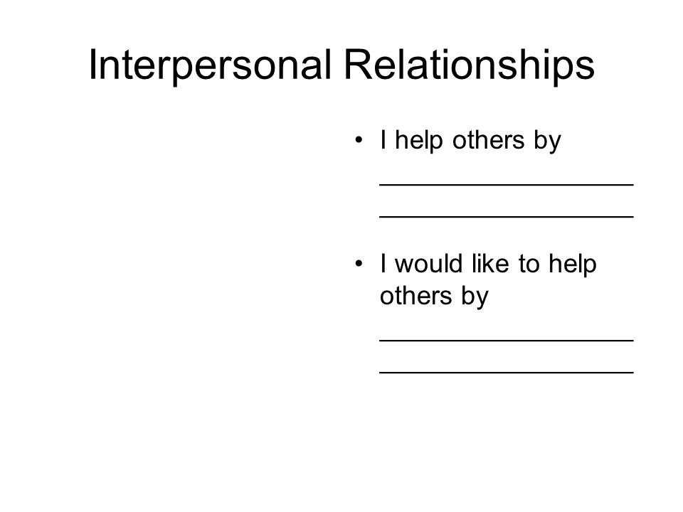 Interpersonal Relationships I help others by _________________ _________________ I would like to help others by _________________ _________________
