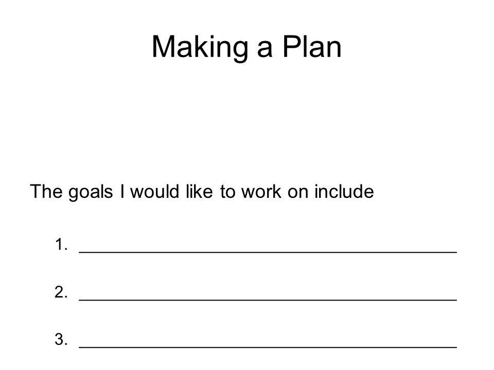 Making a Plan The goals I would like to work on include 1._________________________________________ 2._________________________________________ 3._________________________________________
