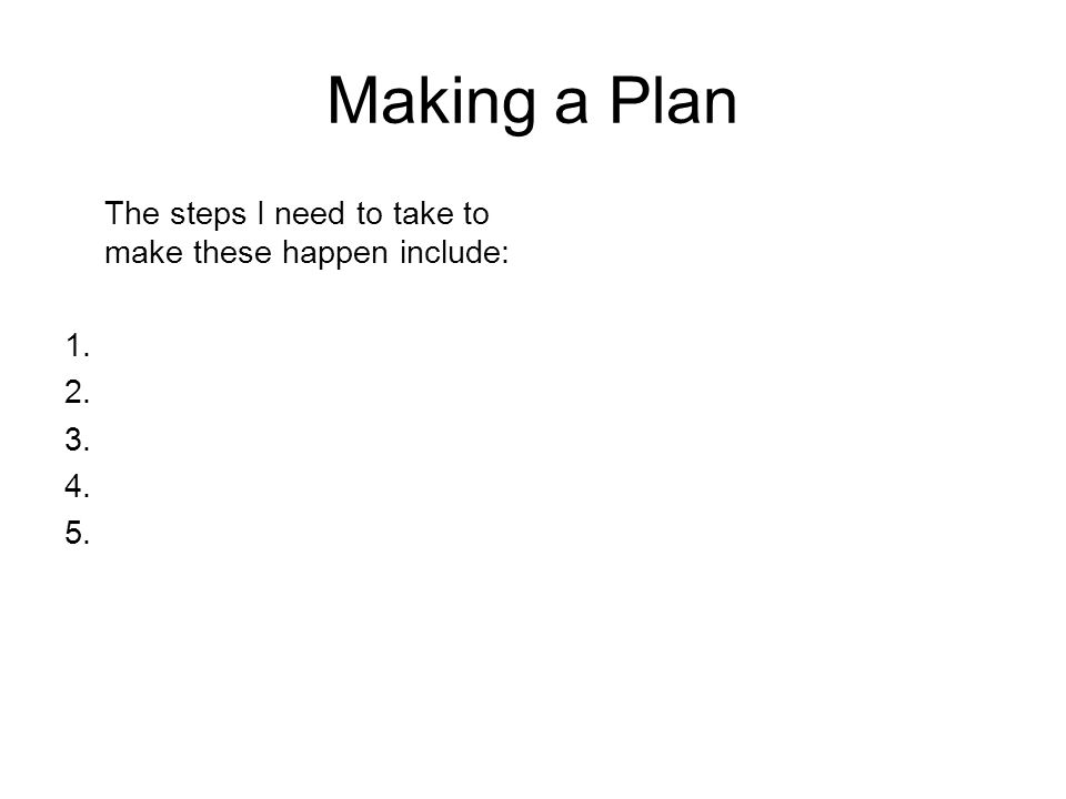Making a Plan The steps I need to take to make these happen include: 1. 2. 3. 4. 5.