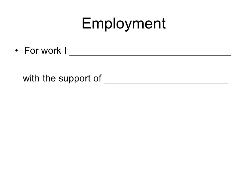 Employment For work I ______________________________ with the support of _______________________