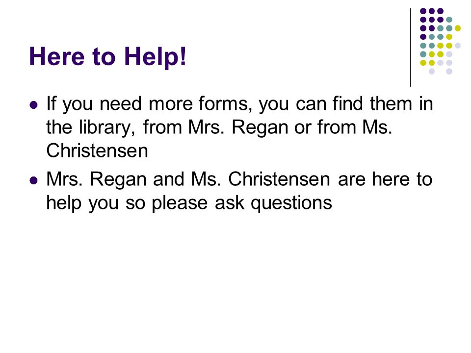 Here to Help. If you need more forms, you can find them in the library, from Mrs.