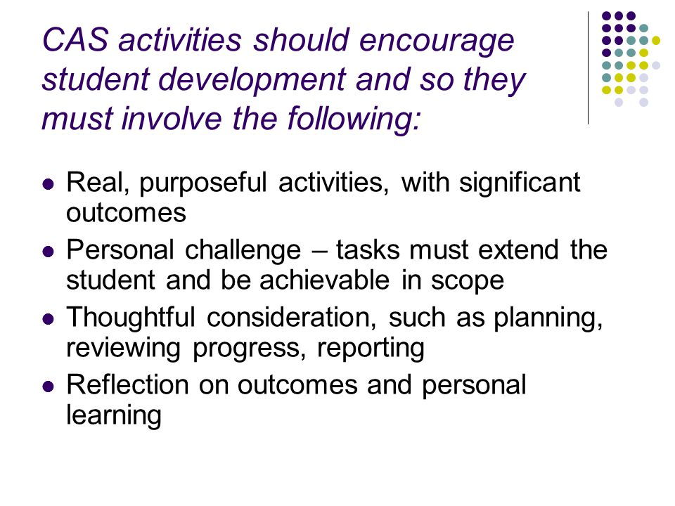 CAS activities should encourage student development and so they must involve the following: Real, purposeful activities, with significant outcomes Personal challenge – tasks must extend the student and be achievable in scope Thoughtful consideration, such as planning, reviewing progress, reporting Reflection on outcomes and personal learning