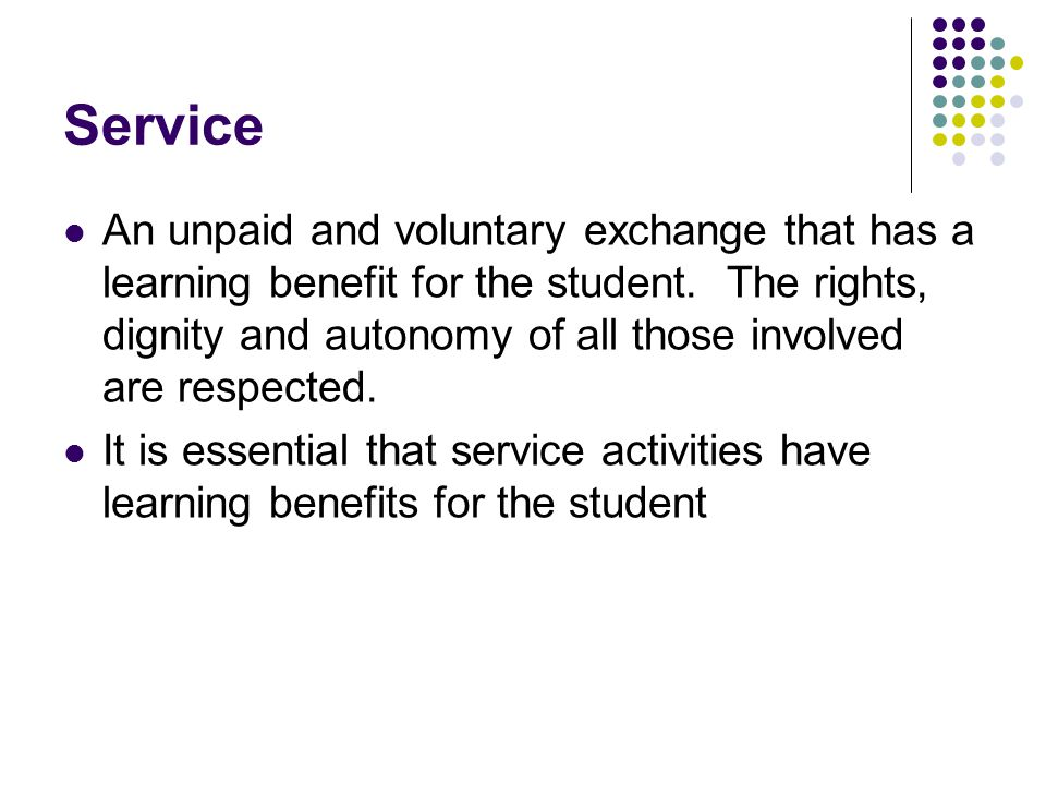 Service An unpaid and voluntary exchange that has a learning benefit for the student.