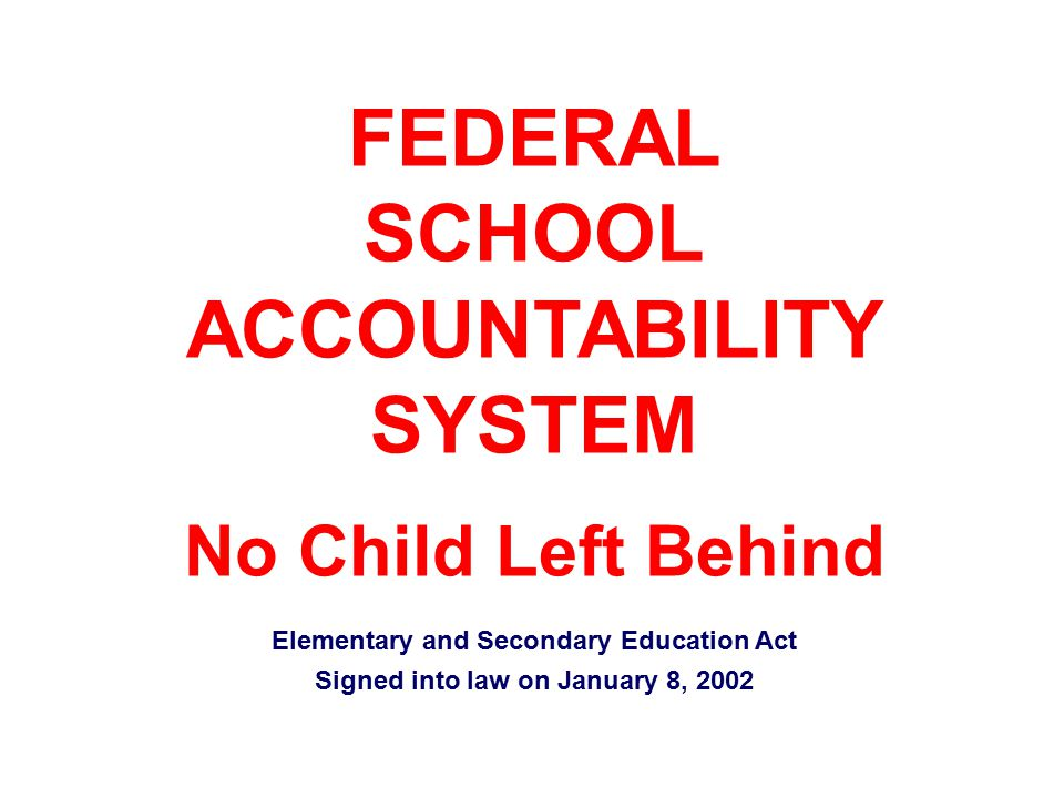 FEDERAL SCHOOL ACCOUNTABILITY SYSTEM No Child Left Behind Elementary and Secondary Education Act Signed into law on January 8, 2002