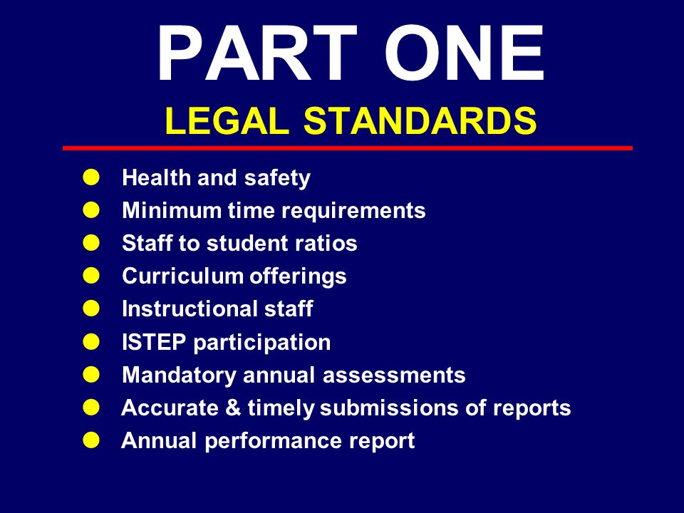 PART ONE LEGAL STANDARDS  Health and safety  Minimum time requirements  Staff to student ratios  Curriculum offerings  Instructional staff  ISTEP participation  Mandatory annual assessments  Accurate & timely submissions of reports  Annual performance report
