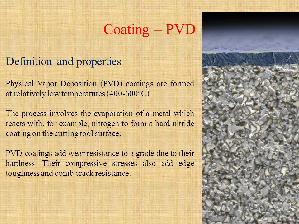Coating – PVD Definition and properties Physical Vapor Deposition (PVD) coatings are formed at relatively low temperatures (400-600°C). The process in
