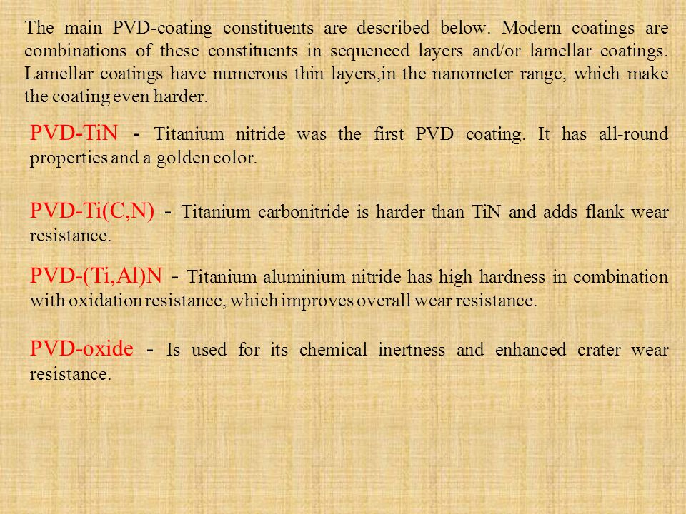 The main PVD-coating constituents are described below. Modern coatings are combinations of these constituents in sequenced layers and/or lamellar coat