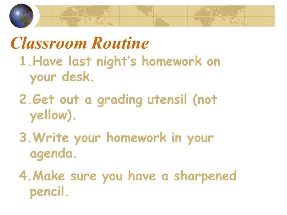 Classroom Routine 1.Have last night's homework on your desk.