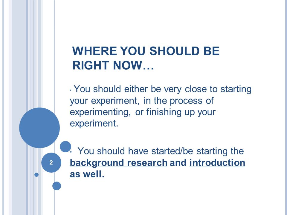 2 WHERE YOU SHOULD BE RIGHT NOW… You should either be very close to starting your experiment, in the process of experimenting, or finishing up your experiment.
