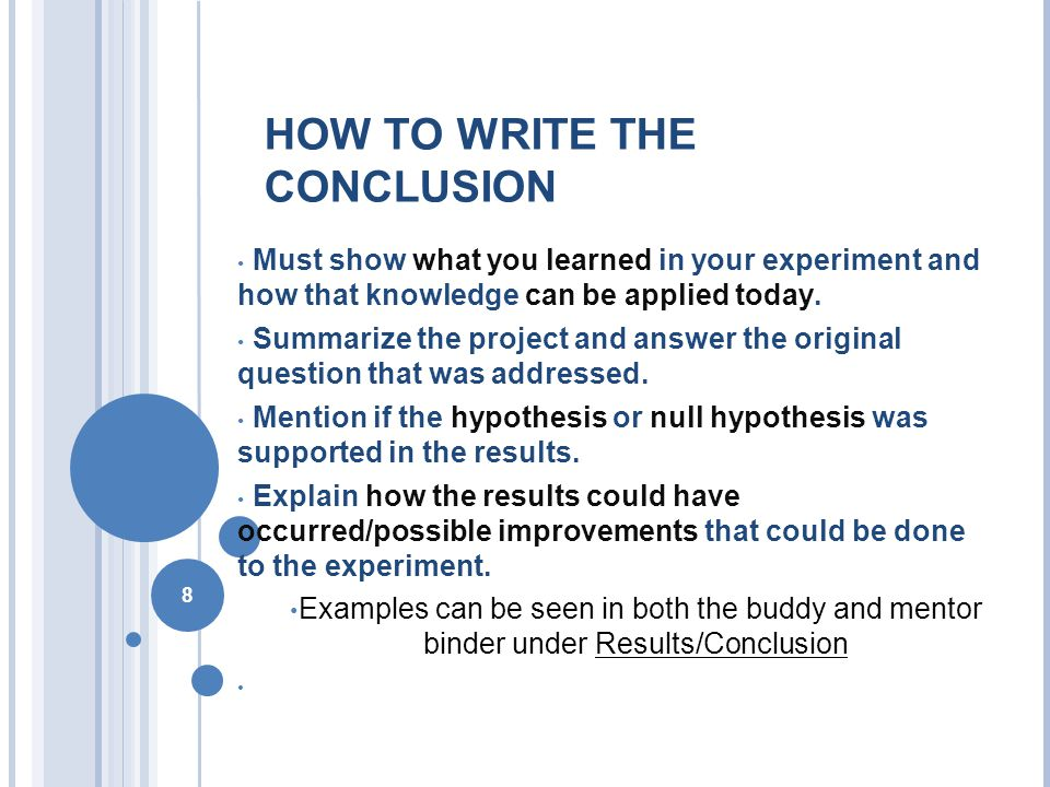 8 HOW TO WRITE THE CONCLUSION Must show what you learned in your experiment and how that knowledge can be applied today.
