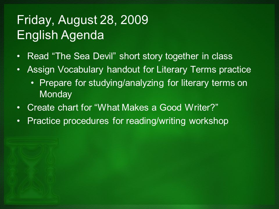 Friday, August 28, 2009 English Agenda Read The Sea Devil short story together in class Assign Vocabulary handout for Literary Terms practice Prepare for studying/analyzing for literary terms on Monday Create chart for What Makes a Good Writer? Practice procedures for reading/writing workshop