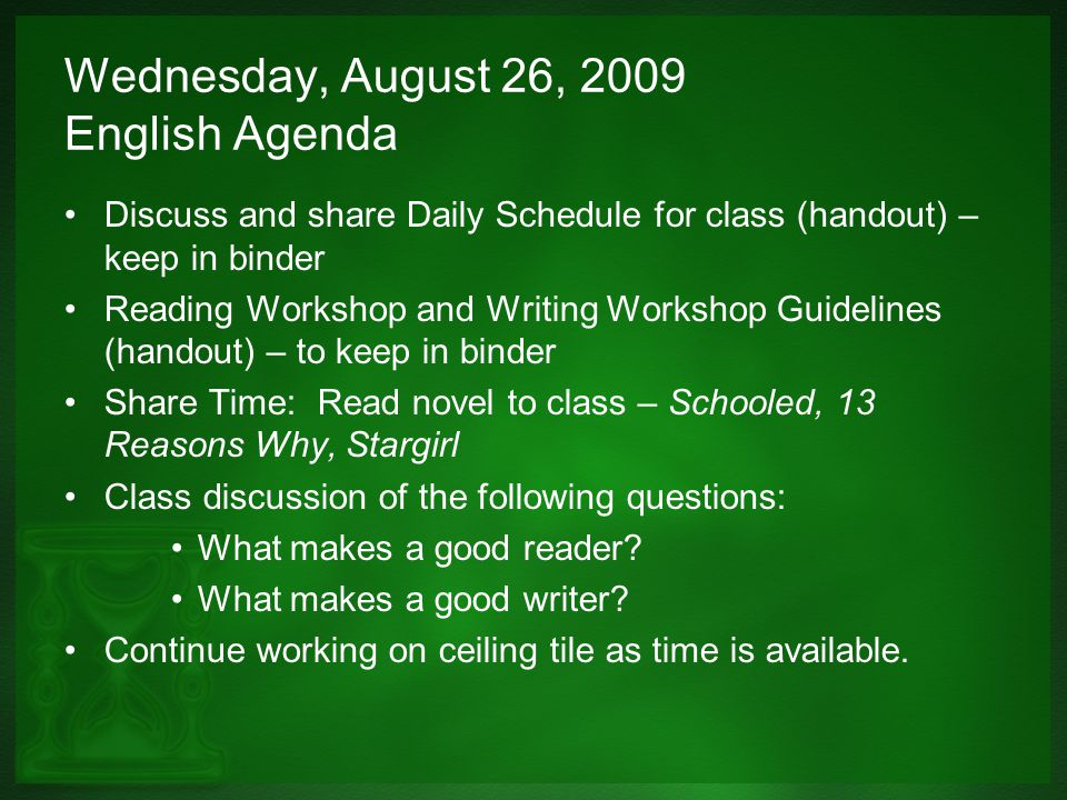 Wednesday, August 26, 2009 English Agenda Discuss and share Daily Schedule for class (handout) – keep in binder Reading Workshop and Writing Workshop Guidelines (handout) – to keep in binder Share Time: Read novel to class – Schooled, 13 Reasons Why, Stargirl Class discussion of the following questions: What makes a good reader.