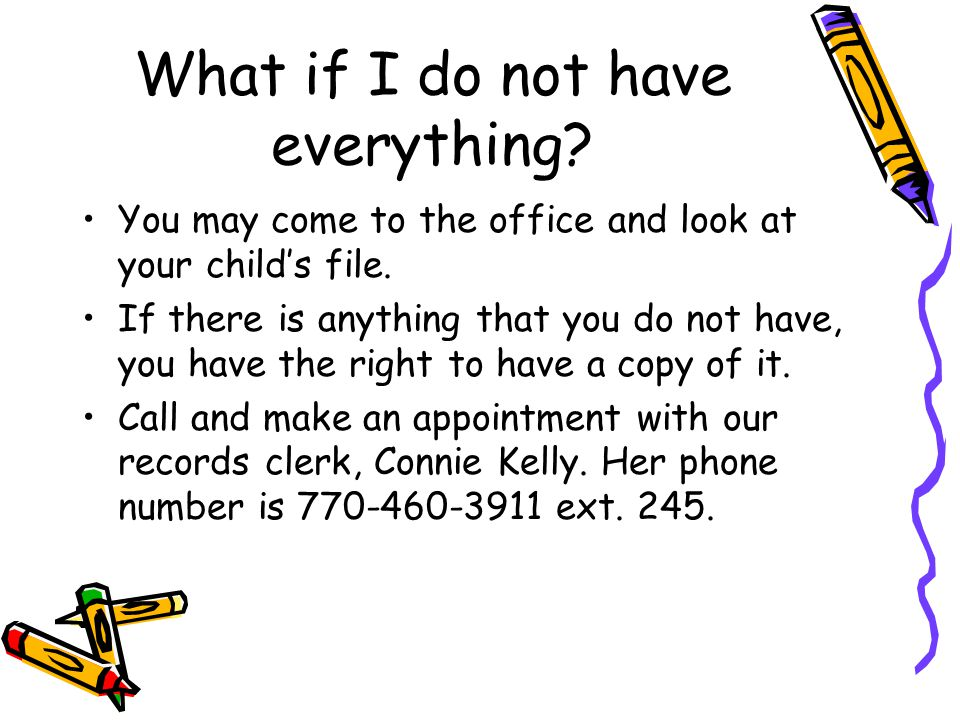 What if I do not have everything? You may come to the office and look at your child's file. If there is anything that you do not have, you have the ri