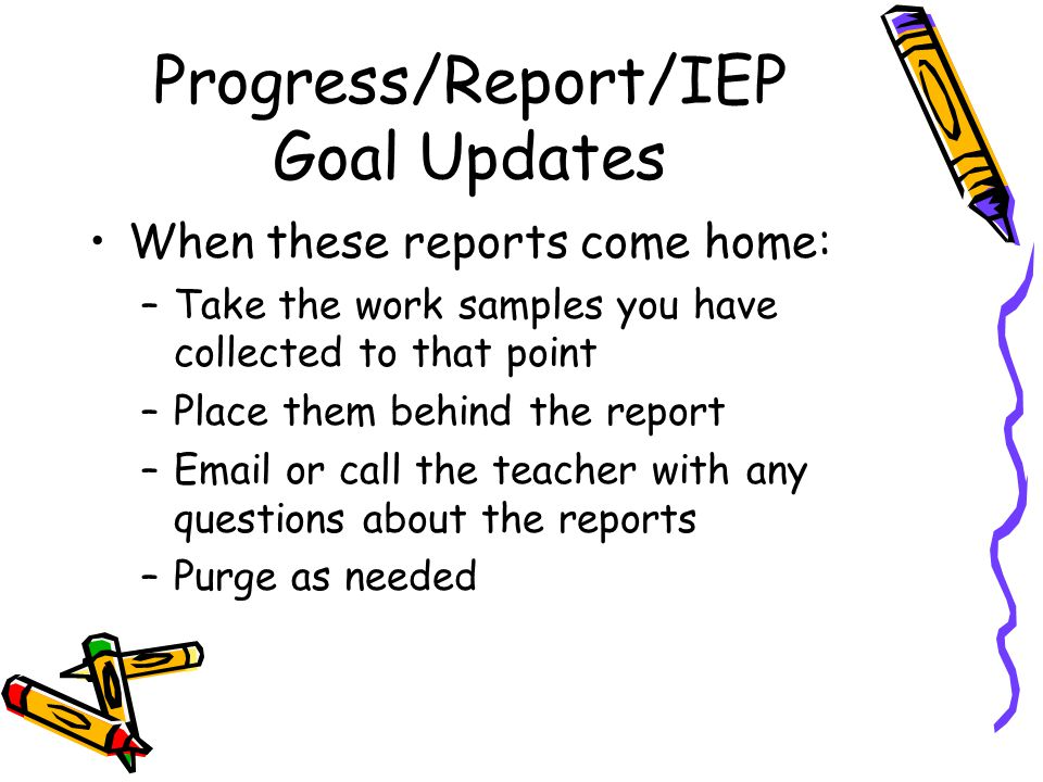 Progress/Report/IEP Goal Updates When these reports come home: –Take the work samples you have collected to that point –Place them behind the report –Email or call the teacher with any questions about the reports –Purge as needed