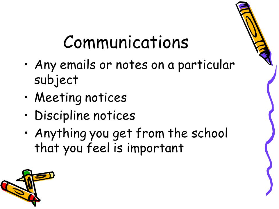 Communications Any emails or notes on a particular subject Meeting notices Discipline notices Anything you get from the school that you feel is important