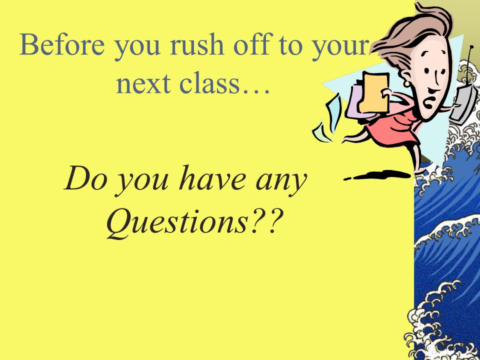 Before you rush off to your next class… Do you have any Questions