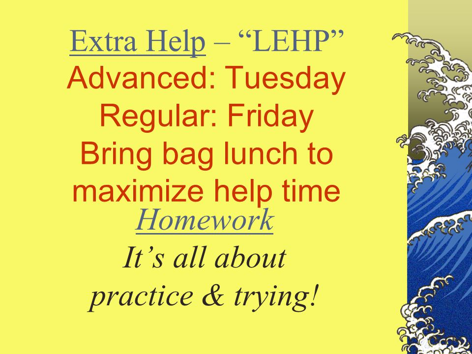 Extra Help – LEHP Advanced: Tuesday Regular: Friday Bring bag lunch to maximize help time Homework It's all about practice & trying!