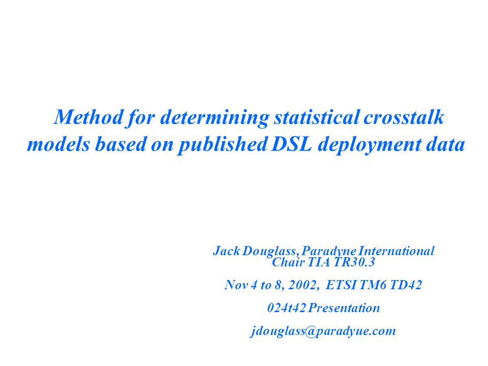 Method for determining statistical crosstalk models based on published DSL deployment data Jack Douglass, Paradyne International Chair TIA TR30.3 Nov 4 to 8, 2002, ETSI TM6 TD42 024t42 Presentation jdouglass@paradyue.com