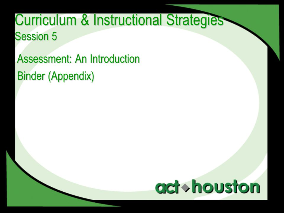 Assessment: An Introduction Binder (Appendix) Curriculum & Instructional Strategies Session 5