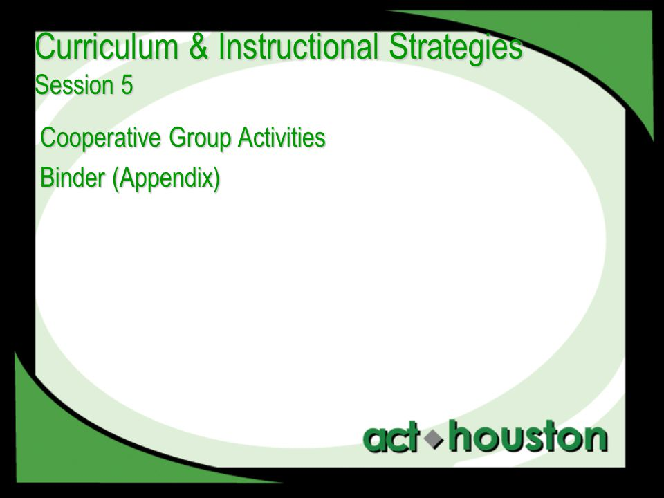 Cooperative Group Activities Binder (Appendix) Curriculum & Instructional Strategies Session 5