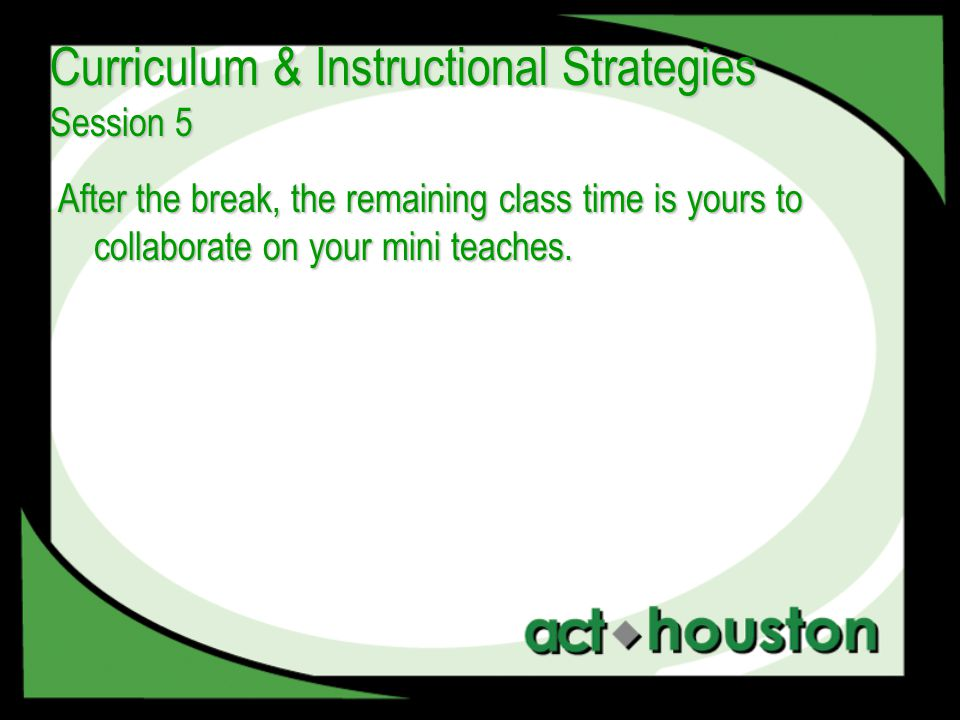 After the break, the remaining class time is yours to collaborate on your mini teaches.